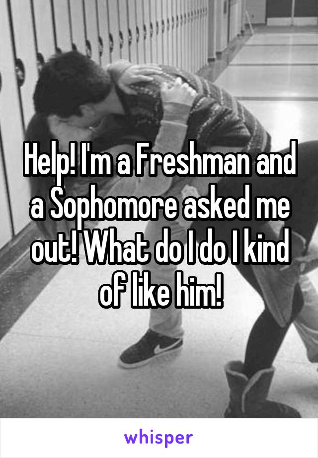 Help! I'm a Freshman and a Sophomore asked me out! What do I do I kind of like him!
