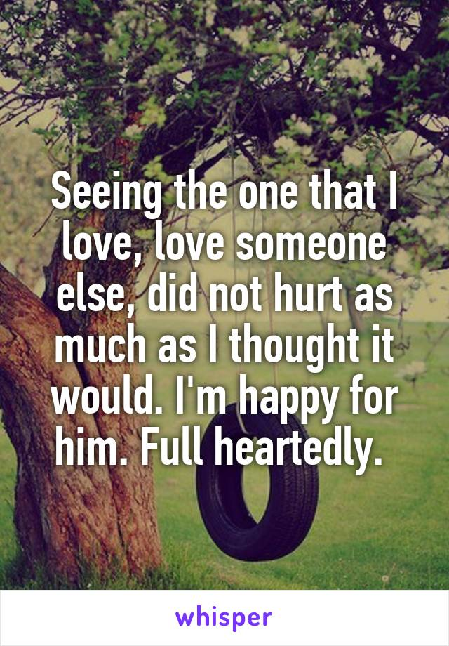Seeing the one that I love, love someone else, did not hurt as much as I thought it would. I'm happy for him. Full heartedly.