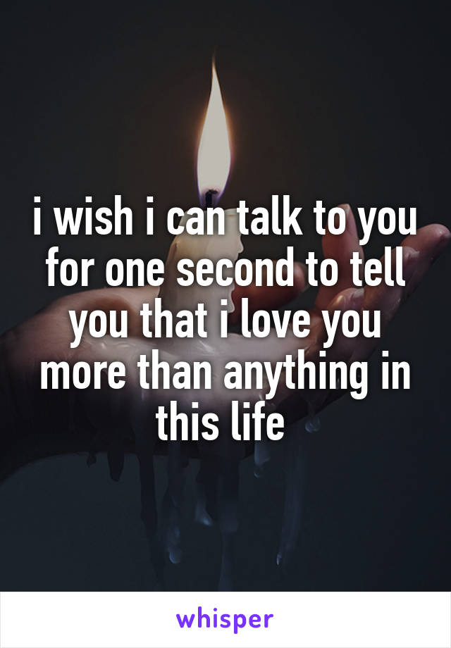 i wish i can talk to you for one second to tell you that i love you more than anything in this life