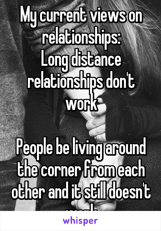 My current views on relationships: Long distance relationships don't work  People be living around the corner from each other and it still doesn't work