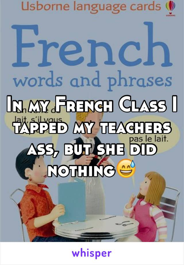 In my French Class I tapped my teachers ass, but she did nothing😅