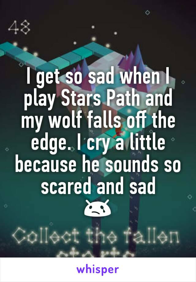 I get so sad when I play Stars Path and my wolf falls off the edge. I cry a little because he sounds so scared and sad 😢