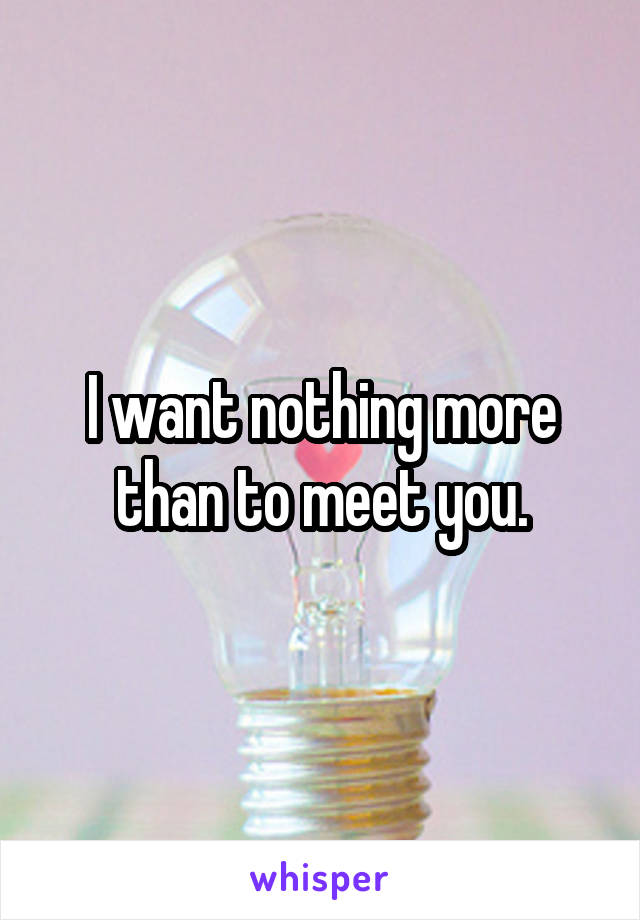 I want nothing more than to meet you.