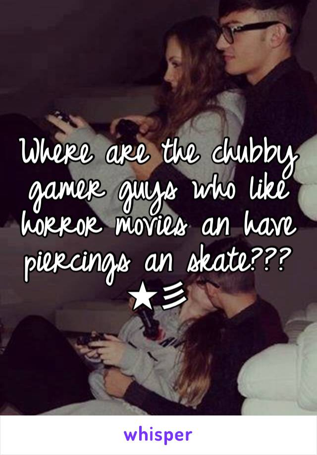 Where are the chubby gamer guys who like horror movies an have piercings an skate???★彡