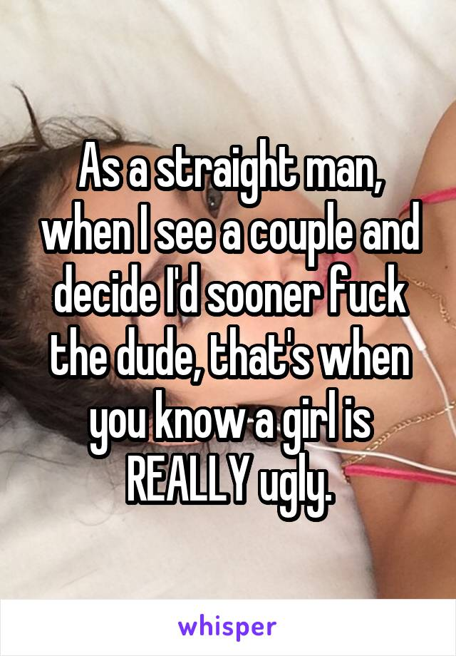 As a straight man, when I see a couple and decide I'd sooner fuck the dude, that's when you know a girl is REALLY ugly.