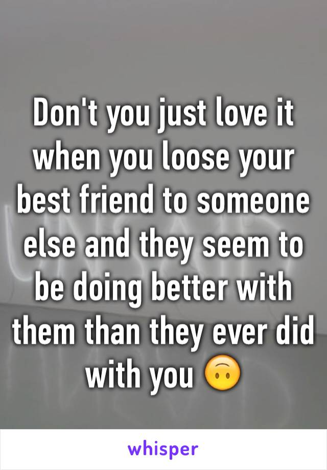 Don't you just love it when you loose your best friend to someone else and they seem to be doing better with them than they ever did with you 🙃
