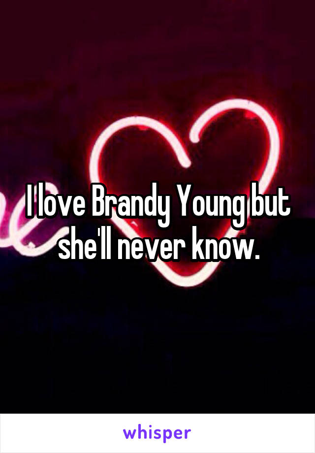 I love Brandy Young but she'll never know.