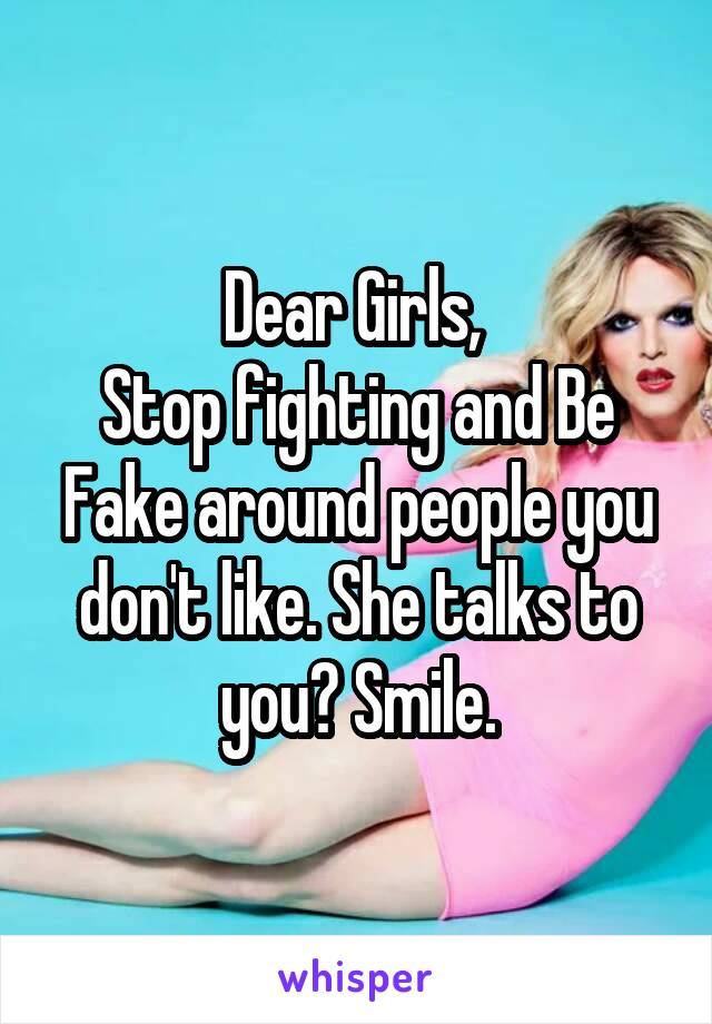Dear Girls,  Stop fighting and Be Fake around people you don't like. She talks to you? Smile.