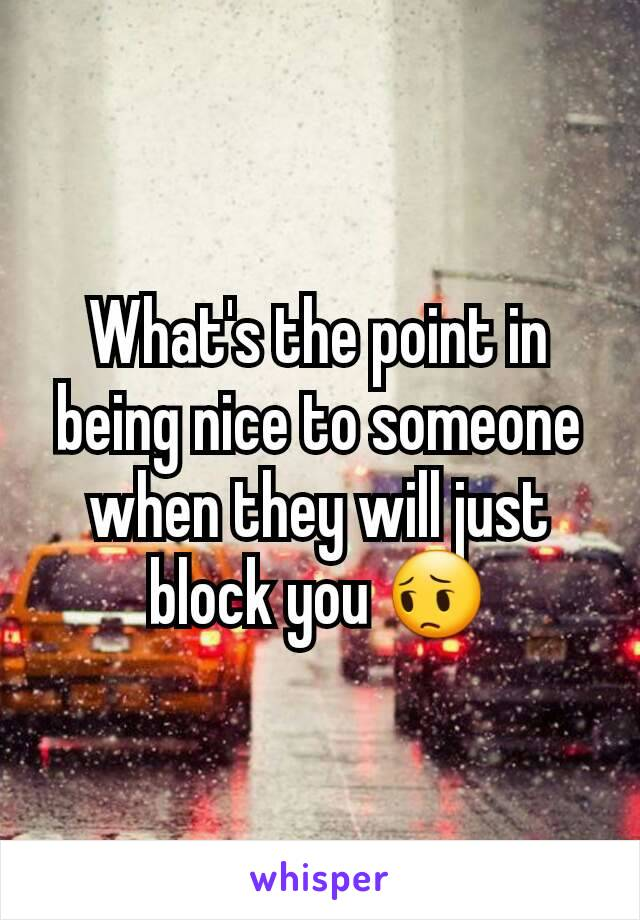 What's the point in being nice to someone when they will just block you 😔