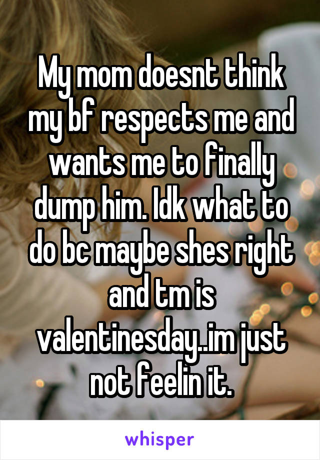My mom doesnt think my bf respects me and wants me to finally dump him. Idk what to do bc maybe shes right and tm is valentinesday..im just not feelin it.
