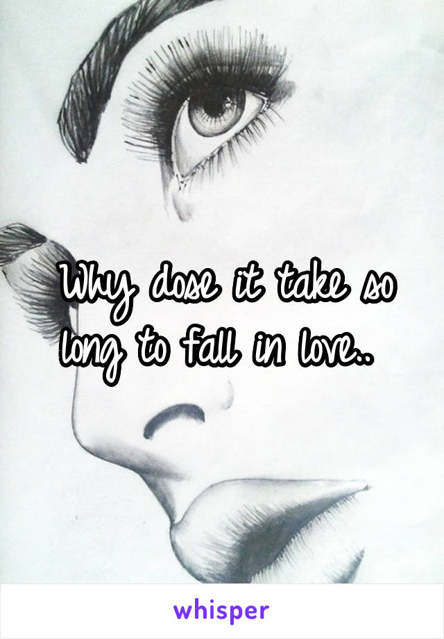 Why dose it take so long to fall in love..