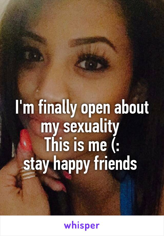 I'm finally open about my sexuality  This is me (: stay happy friends
