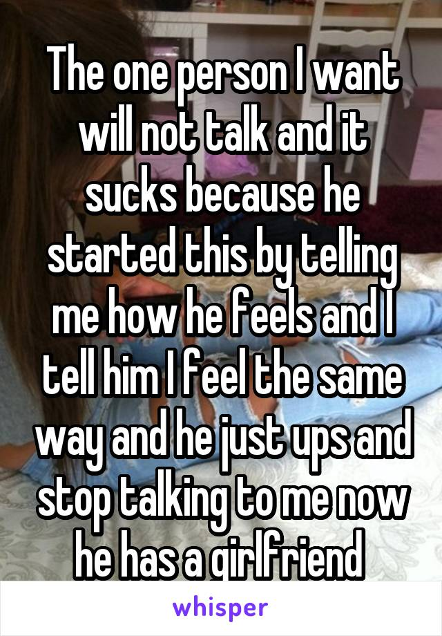 The one person I want will not talk and it sucks because he started this by telling me how he feels and I tell him I feel the same way and he just ups and stop talking to me now he has a girlfriend