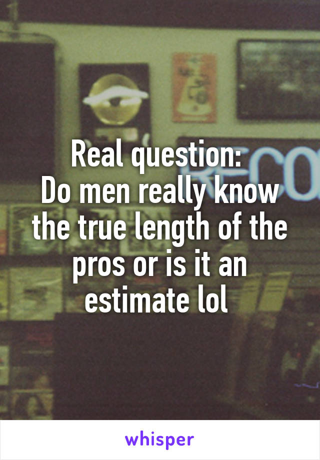Real question:  Do men really know the true length of the pros or is it an estimate lol