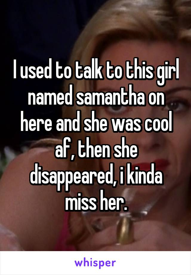 I used to talk to this girl named samantha on here and she was cool af, then she disappeared, i kinda miss her.