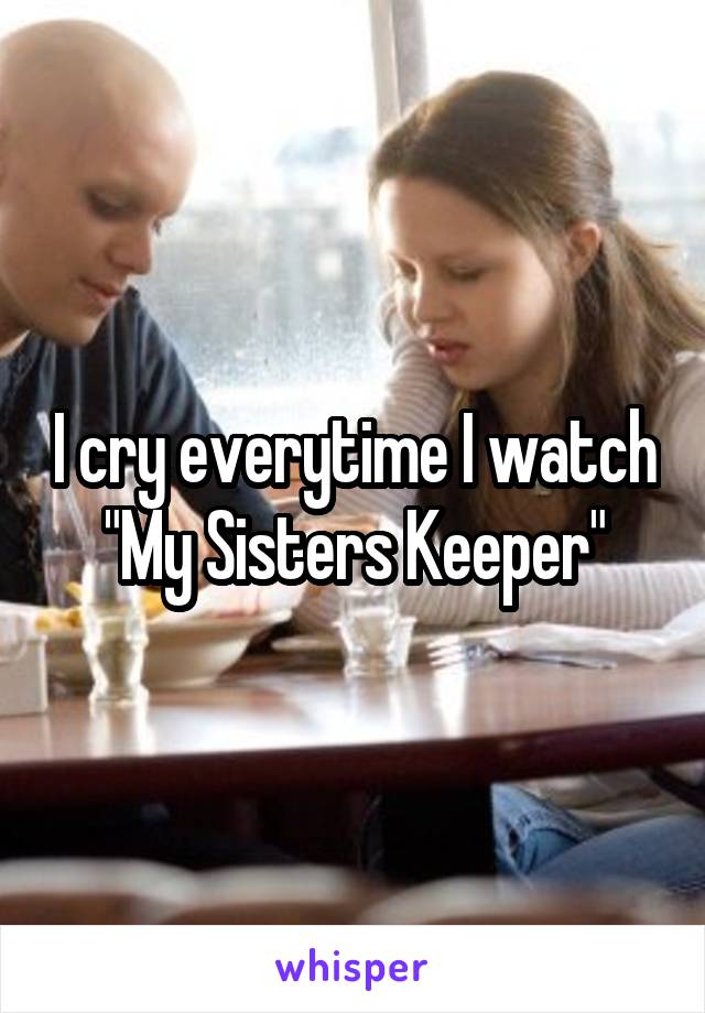 """I cry everytime I watch """"My Sisters Keeper"""""""