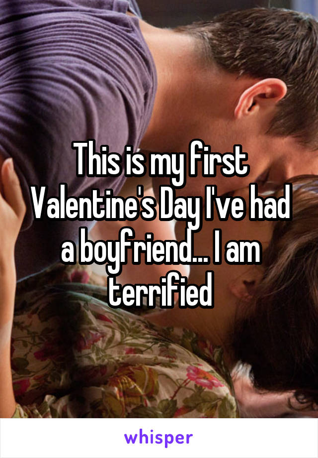 This is my first Valentine's Day I've had a boyfriend... I am terrified