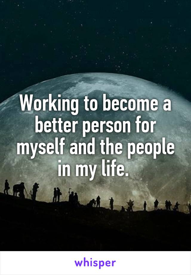 Working to become a better person for myself and the people in my life.