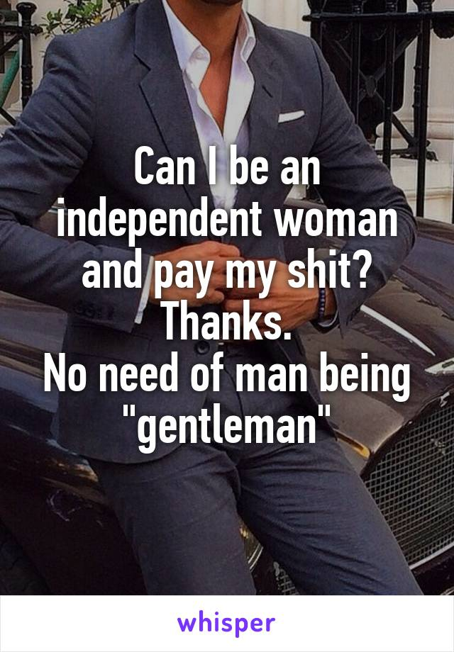 "Can I be an independent woman and pay my shit? Thanks. No need of man being ""gentleman"""