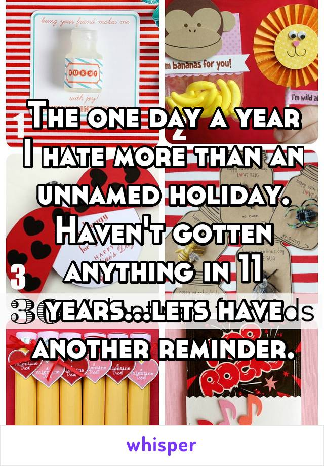 The one day a year I hate more than an unnamed holiday. Haven't gotten anything in 11 years...lets have another reminder.