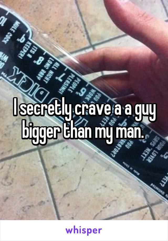 I secretly crave a a guy bigger than my man.