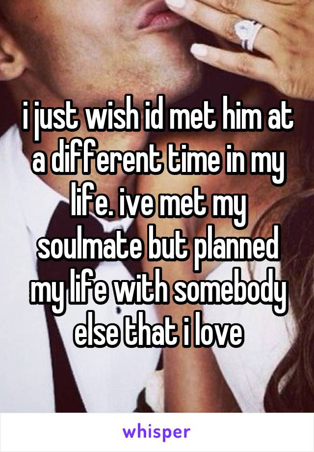 i just wish id met him at a different time in my life. ive met my soulmate but planned my life with somebody else that i love