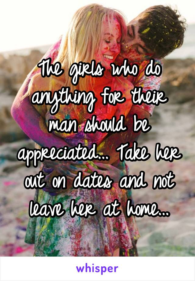 The girls who do anything for their man should be appreciated... Take her out on dates and not leave her at home...