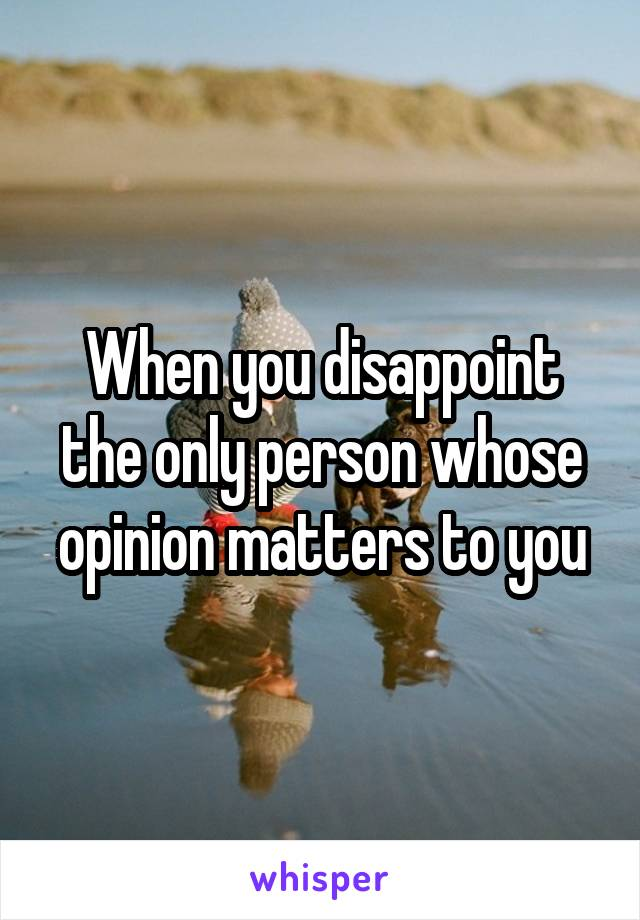 When you disappoint the only person whose opinion matters to you