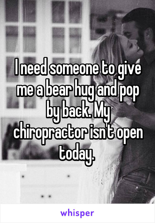 I need someone to give me a bear hug and pop by back. My chiropractor isn't open today.