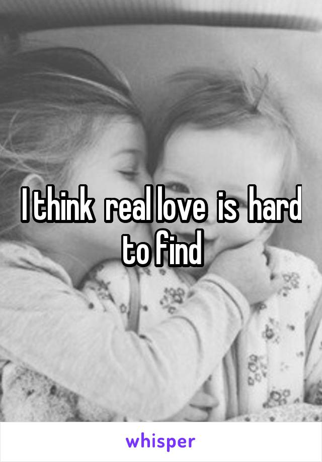 I think  real love  is  hard to find