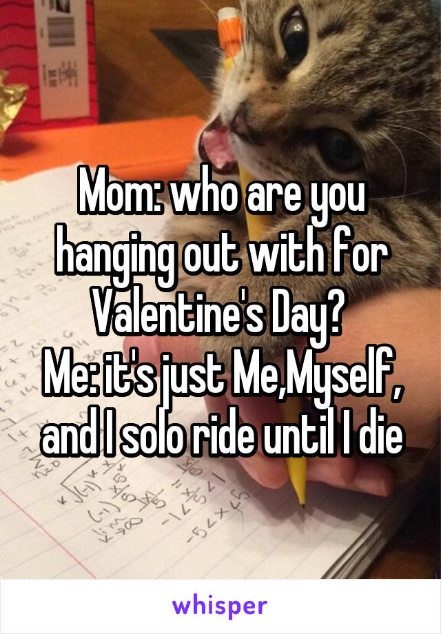 Mom: who are you hanging out with for Valentine's Day?  Me: it's just Me,Myself, and I solo ride until I die