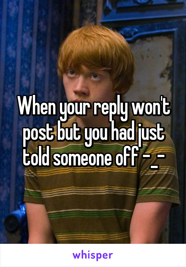 When your reply won't post but you had just told someone off -_-