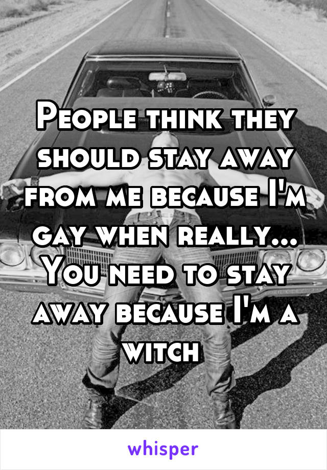 People think they should stay away from me because I'm gay when really... You need to stay away because I'm a witch