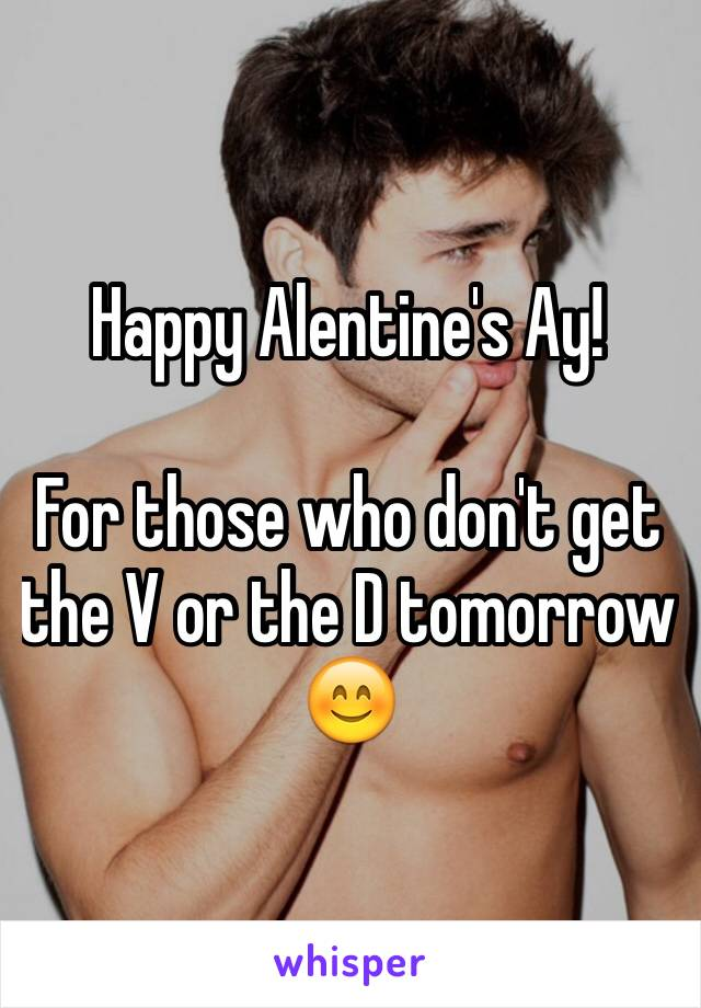 Happy Alentine's Ay!  For those who don't get the V or the D tomorrow 😊