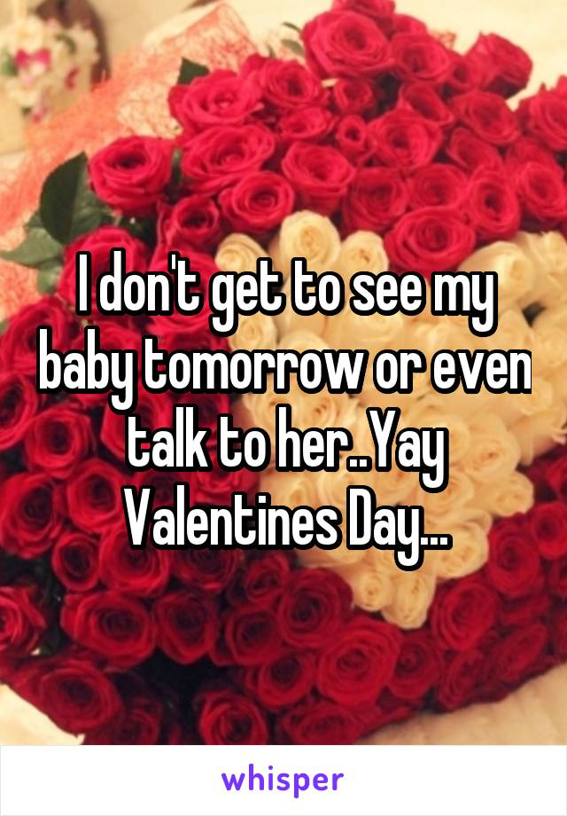 I don't get to see my baby tomorrow or even talk to her..Yay Valentines Day...