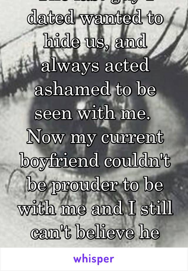 The last guy I dated wanted to hide us, and always acted ashamed to be seen with me.  Now my current boyfriend couldn't be prouder to be with me and I still can't believe he means it sometimes.