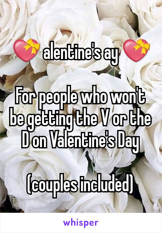 💝 alentine's ay 💝  For people who won't be getting the V or the D on Valentine's Day  (couples included)