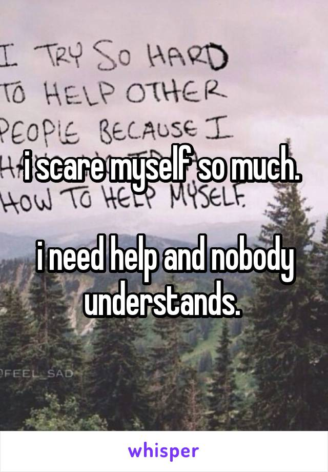 i scare myself so much.   i need help and nobody understands.