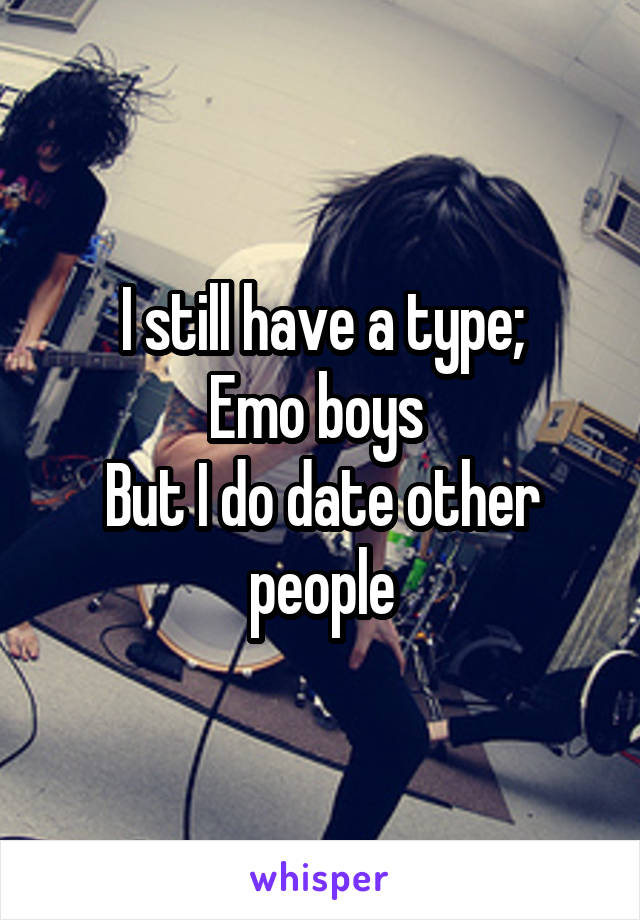 I still have a type; Emo boys  But I do date other people