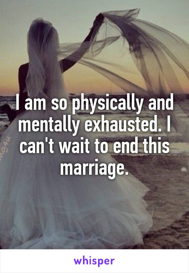 I am so physically and mentally exhausted. I can't wait to end this marriage.