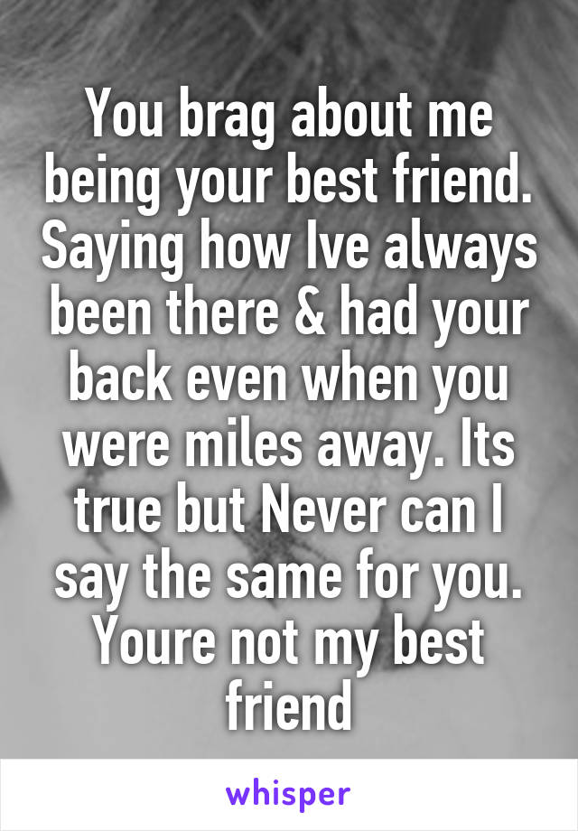 You brag about me being your best friend. Saying how Ive always been there & had your back even when you were miles away. Its true but Never can I say the same for you. Youre not my best friend