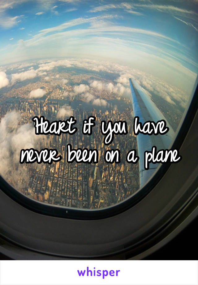 Heart if you have never been on a plane