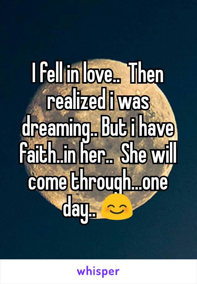 I fell in love..  Then realized i was dreaming.. But i have faith..in her..  She will come through...one day.. 😊