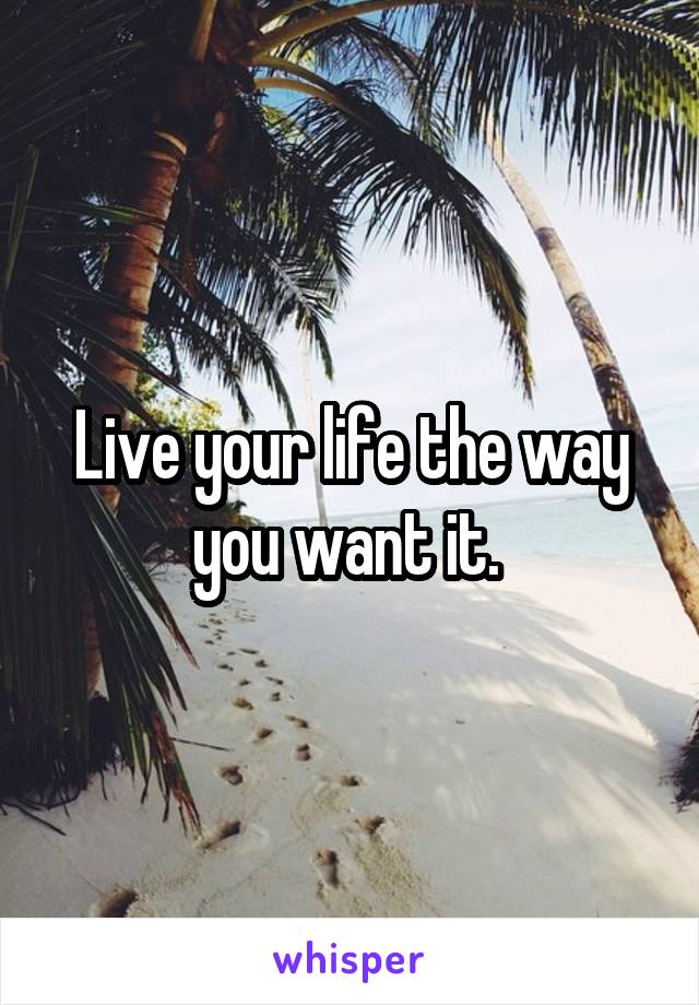 Live your life the way you want it.