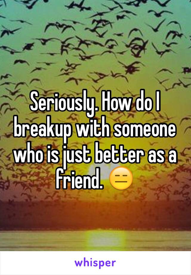 Seriously. How do I breakup with someone who is just better as a friend. 😑