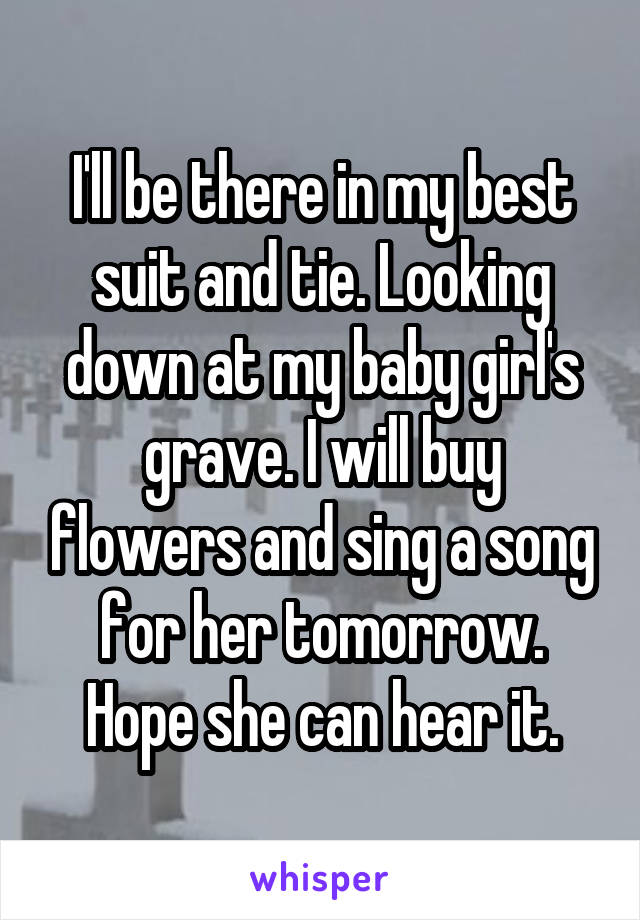 I'll be there in my best suit and tie. Looking down at my baby girl's grave. I will buy flowers and sing a song for her tomorrow. Hope she can hear it.