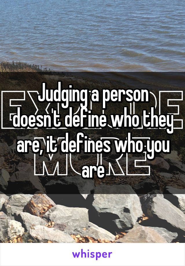 Judging a person doesn't define who they are, it defines who you are