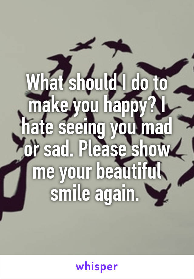 What should I do to make you happy? I hate seeing you mad or sad. Please show me your beautiful smile again.