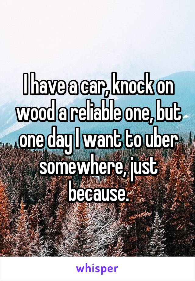 I have a car, knock on wood a reliable one, but one day I want to uber somewhere, just because.