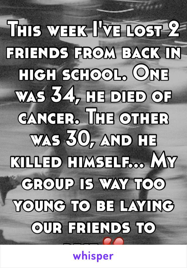 This week I've lost 2 friends from back in high school. One was 34, he died of cancer. The other was 30, and he killed himself... My group is way too young to be laying our friends to rest.💔